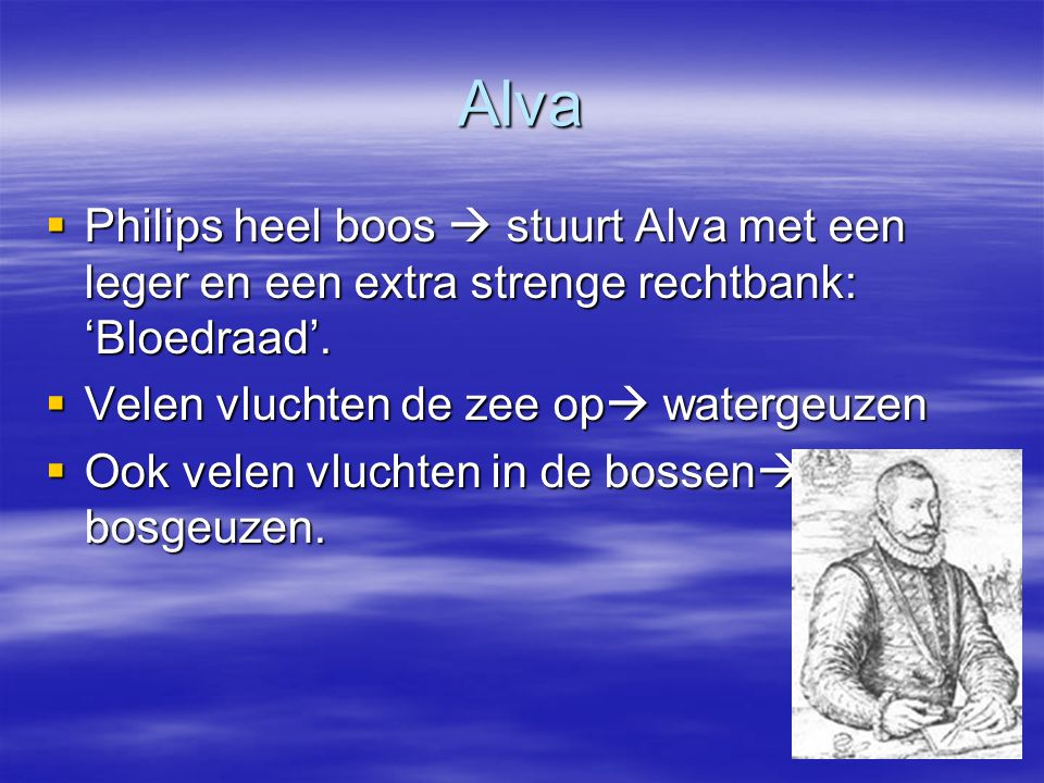 Alva  Philips heel boos  stuurt Alva met een leger en een extra strenge rechtbank: 'Bloedraad'.  Velen vluchten de zee op  watergeuzen  Ook velen