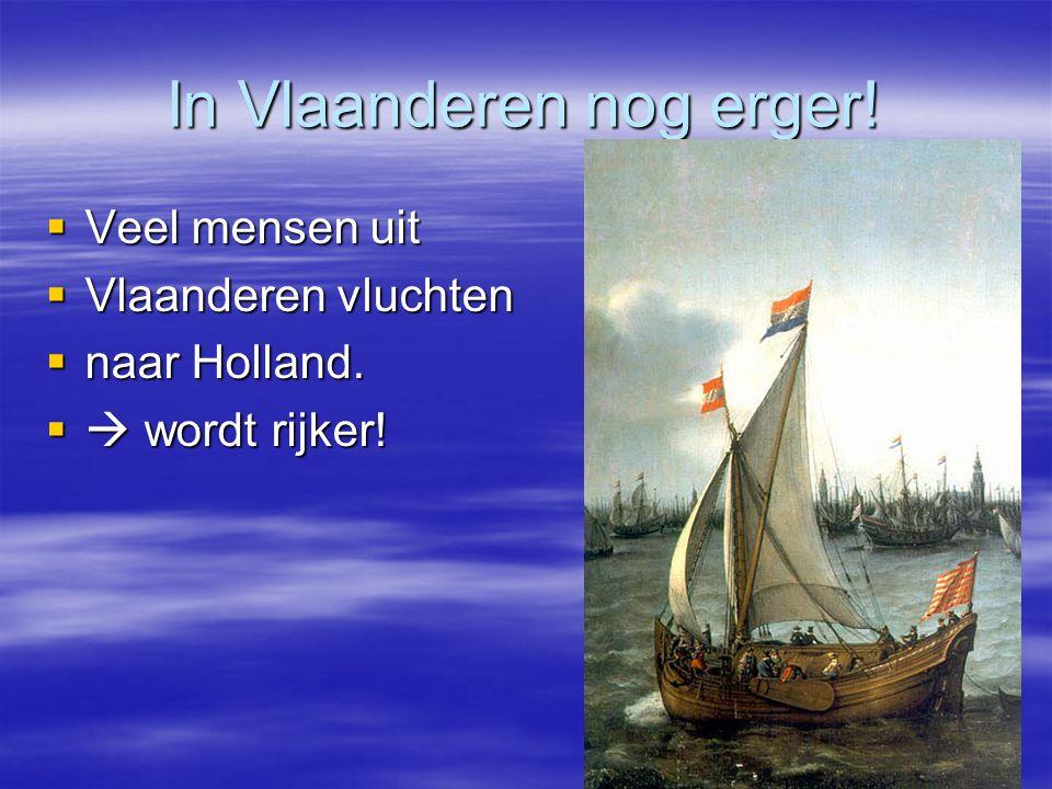 In Vlaanderen nog erger!  Veel mensen uit  Vlaanderen vluchten  naar Holland.  wordt rijker!