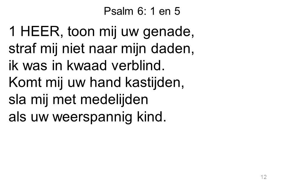 Psalm 6: 1 en 5 1 HEER, toon mij uw genade, straf mij niet naar mijn daden, ik was in kwaad verblind.