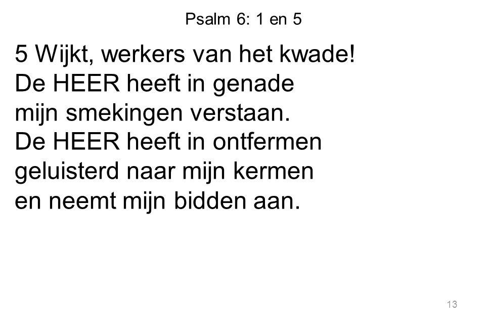 Psalm 6: 1 en 5 5 Wijkt, werkers van het kwade. De HEER heeft in genade mijn smekingen verstaan.