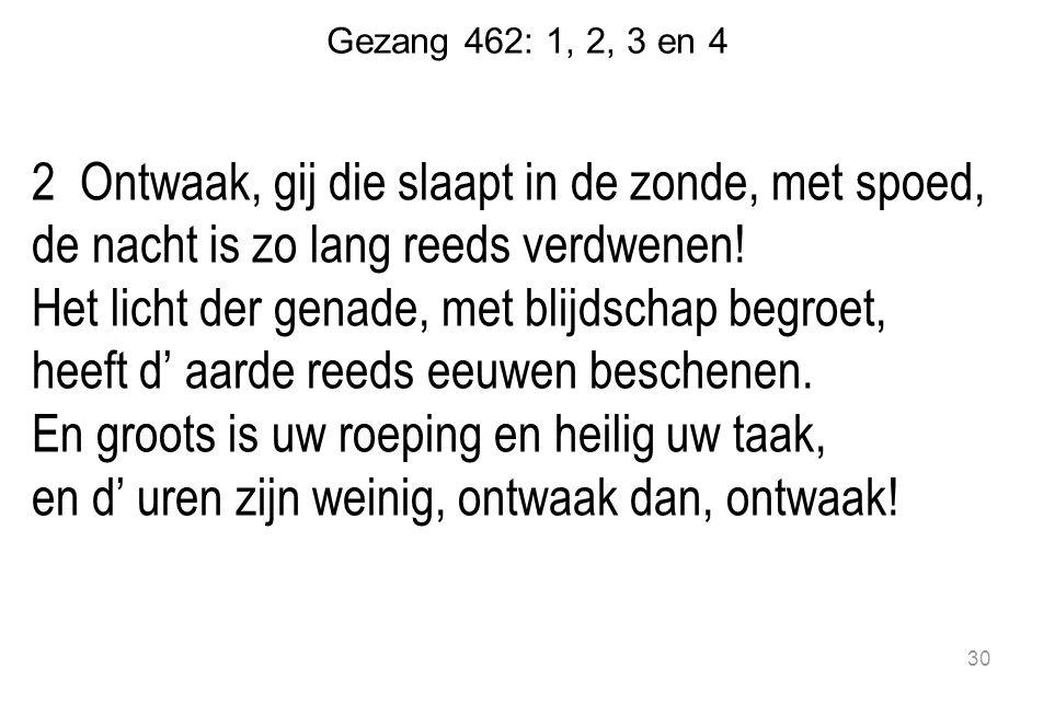 Gezang 462: 1, 2, 3 en 4 2 Ontwaak, gij die slaapt in de zonde, met spoed, de nacht is zo lang reeds verdwenen.