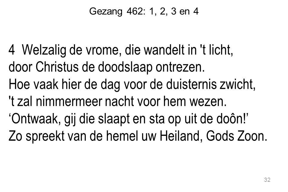 Gezang 462: 1, 2, 3 en 4 4 Welzalig de vrome, die wandelt in t licht, door Christus de doodslaap ontrezen.