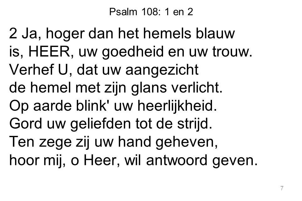 Psalm 108: 1 en 2 2 Ja, hoger dan het hemels blauw is, HEER, uw goedheid en uw trouw.