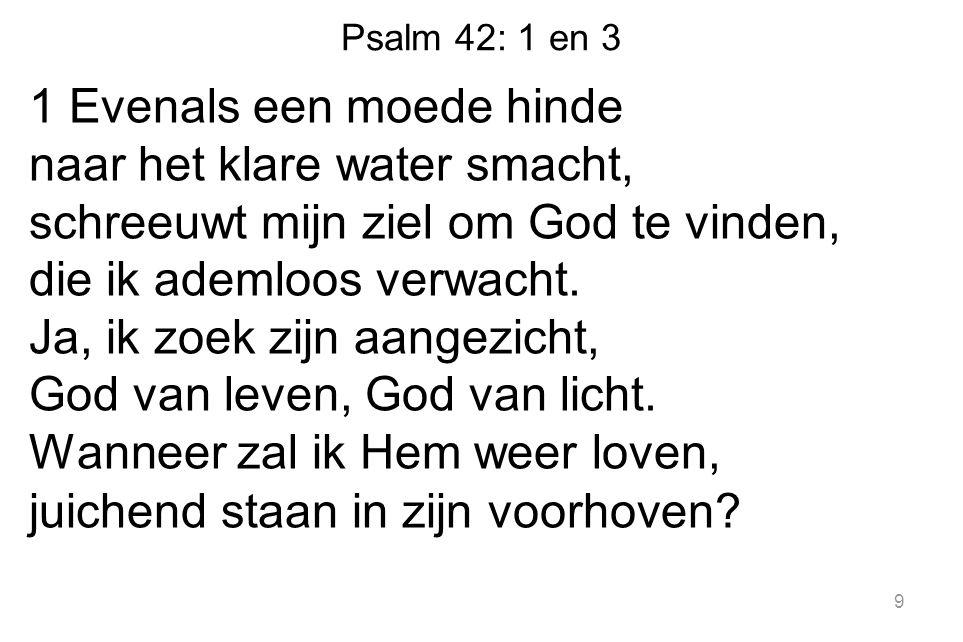 Psalm 42: 1 en 3 1 Evenals een moede hinde naar het klare water smacht, schreeuwt mijn ziel om God te vinden, die ik ademloos verwacht.