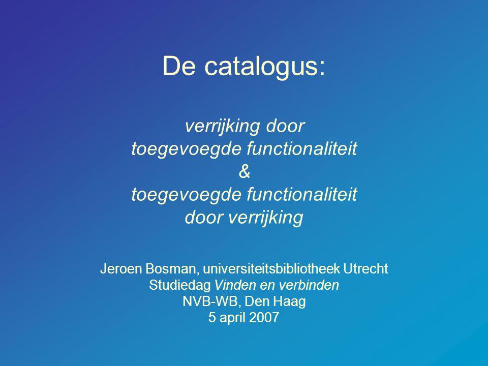 De catalogus: verrijking door toegevoegde functionaliteit & toegevoegde functionaliteit door verrijking Jeroen Bosman, universiteitsbibliotheek Utrecht Studiedag Vinden en verbinden NVB-WB, Den Haag 5 april 2007