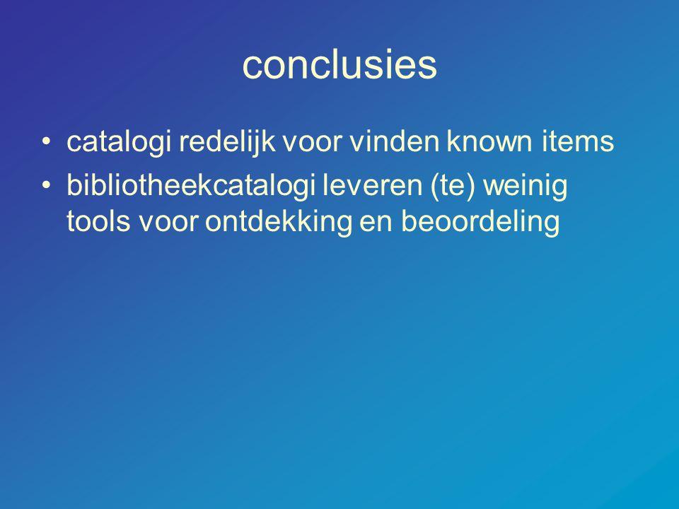 conclusies •catalogi redelijk voor vinden known items •bibliotheekcatalogi leveren (te) weinig tools voor ontdekking en beoordeling