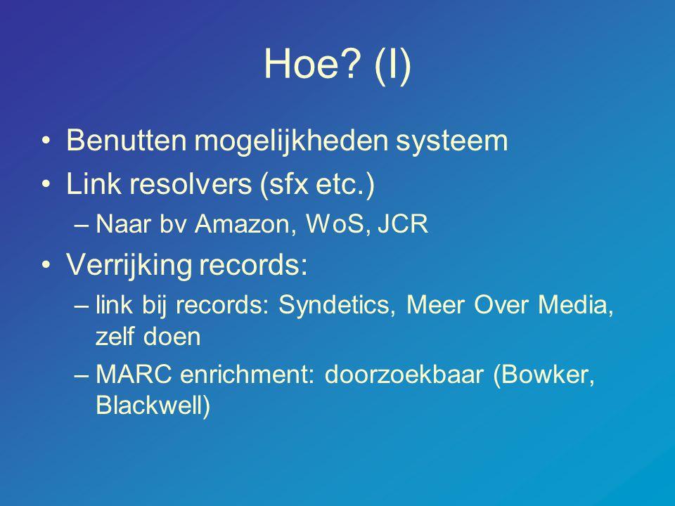 Hoe? (I) •Benutten mogelijkheden systeem •Link resolvers (sfx etc.) –Naar bv Amazon, WoS, JCR •Verrijking records: –link bij records: Syndetics, Meer