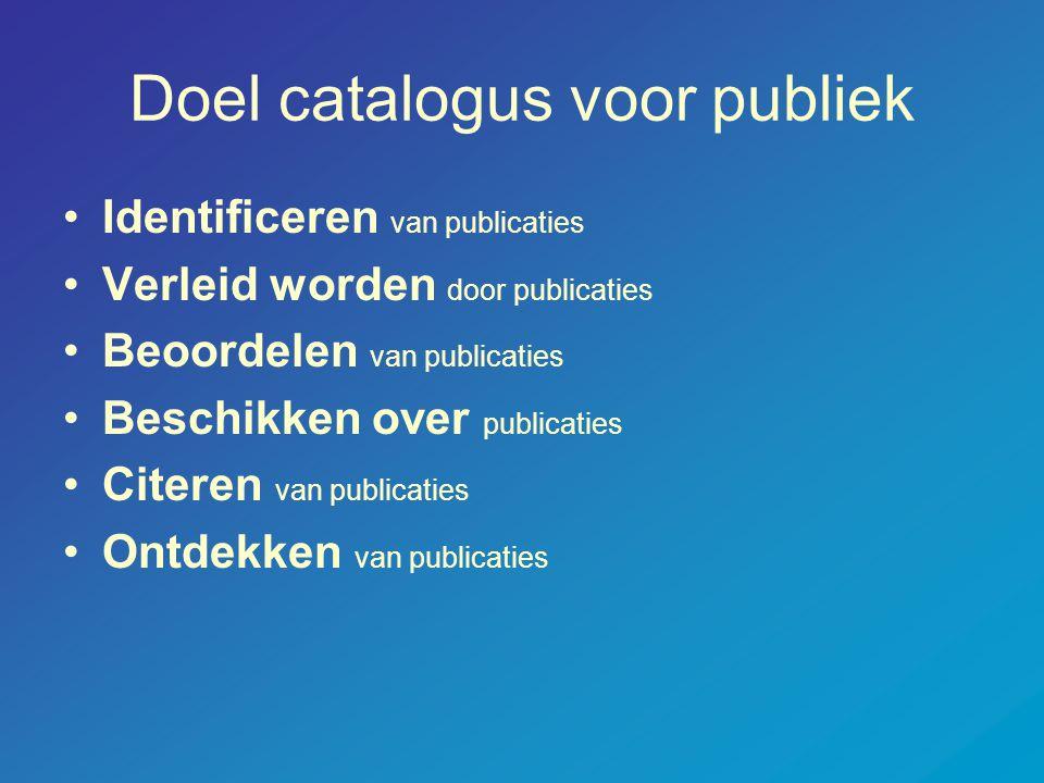 Doel catalogus voor publiek •Identificeren van publicaties •Verleid worden door publicaties •Beoordelen van publicaties •Beschikken over publicaties •Citeren van publicaties •Ontdekken van publicaties