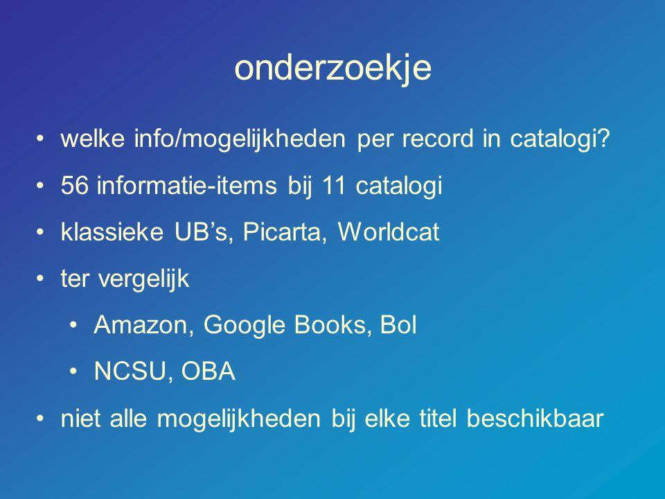 onderzoekje •welke info/mogelijkheden per record in catalogi? •56 informatie-items bij 11 catalogi •klassieke UB's, Picarta, Worldcat •ter vergelijk •