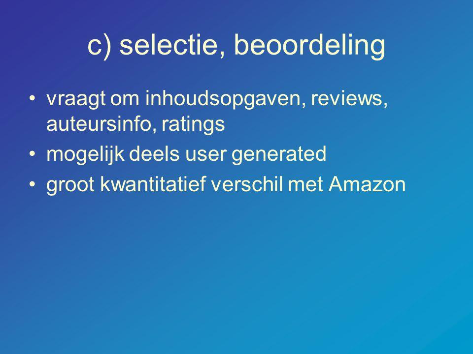 c) selectie, beoordeling •vraagt om inhoudsopgaven, reviews, auteursinfo, ratings •mogelijk deels user generated •groot kwantitatief verschil met Amaz