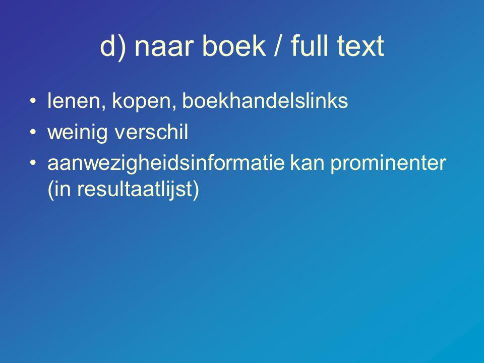 d) naar boek / full text •lenen, kopen, boekhandelslinks •weinig verschil •aanwezigheidsinformatie kan prominenter (in resultaatlijst)