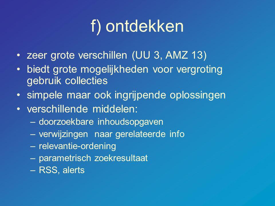 f) ontdekken •zeer grote verschillen (UU 3, AMZ 13) •biedt grote mogelijkheden voor vergroting gebruik collecties •simpele maar ook ingrijpende oploss