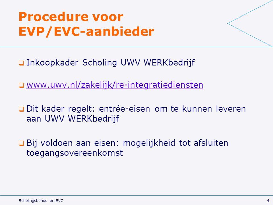 4 Scholingsbonus en EVC Procedure voor EVP/EVC-aanbieder  Inkoopkader Scholing UWV WERKbedrijf  www.uwv.nl/zakelijk/re-integratiediensten www.uwv.nl/zakelijk/re-integratiediensten  Dit kader regelt: entrée-eisen om te kunnen leveren aan UWV WERKbedrijf  Bij voldoen aan eisen: mogelijkheid tot afsluiten toegangsovereenkomst