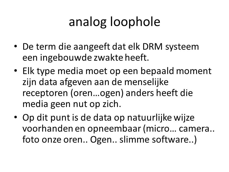 analog loophole • De term die aangeeft dat elk DRM systeem een ingebouwde zwakte heeft. • Elk type media moet op een bepaald moment zijn data afgeven