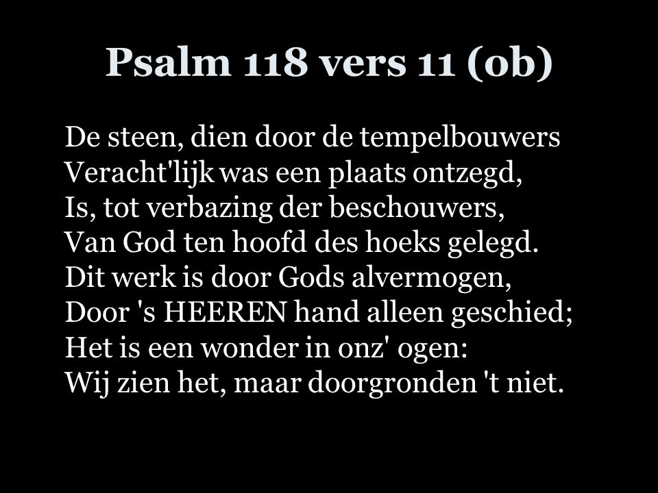 Psalm 118 vers 11 (ob) De steen, dien door de tempelbouwers Veracht'lijk was een plaats ontzegd, Is, tot verbazing der beschouwers, Van God ten hoofd