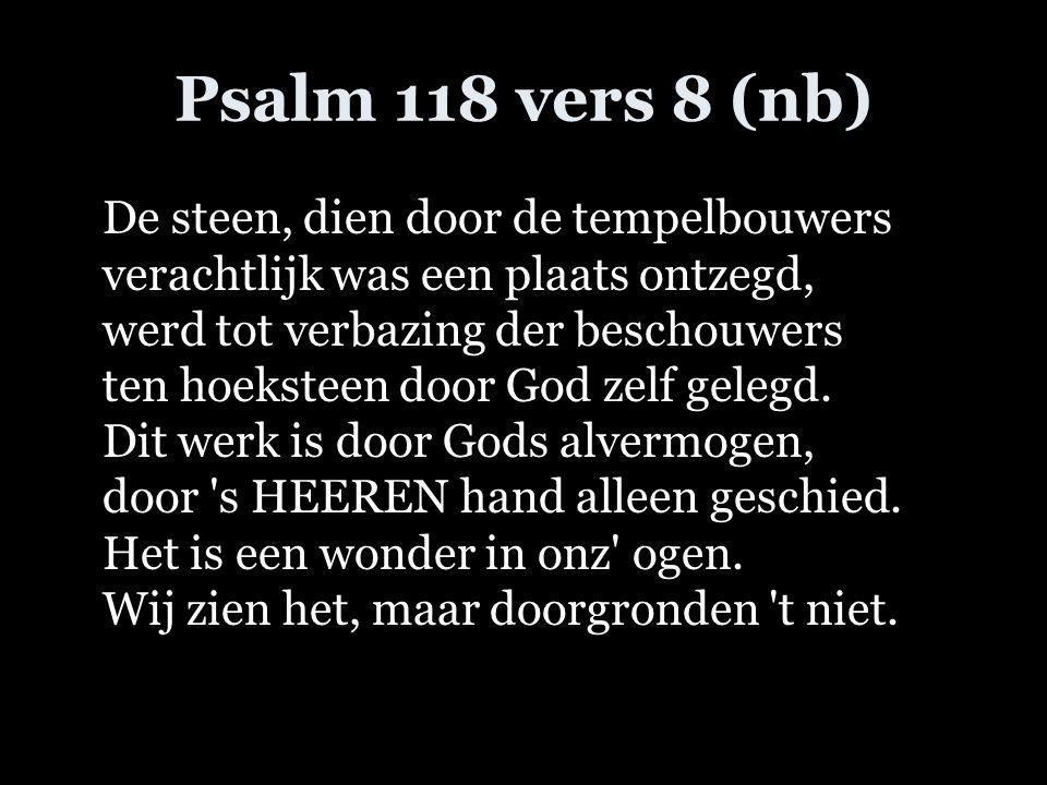 Psalm 118 vers 8 (nb) De steen, dien door de tempelbouwers verachtlijk was een plaats ontzegd, werd tot verbazing der beschouwers ten hoeksteen door G