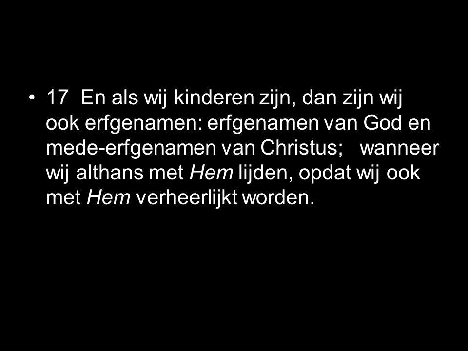 •17 En als wij kinderen zijn, dan zijn wij ook erfgenamen: erfgenamen van God en mede-erfgenamen van Christus; wanneer wij althans met Hem lijden, opd