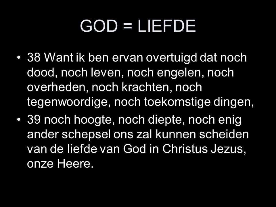 GOD = LIEFDE •38 Want ik ben ervan overtuigd dat noch dood, noch leven, noch engelen, noch overheden, noch krachten, noch tegenwoordige, noch toekomst
