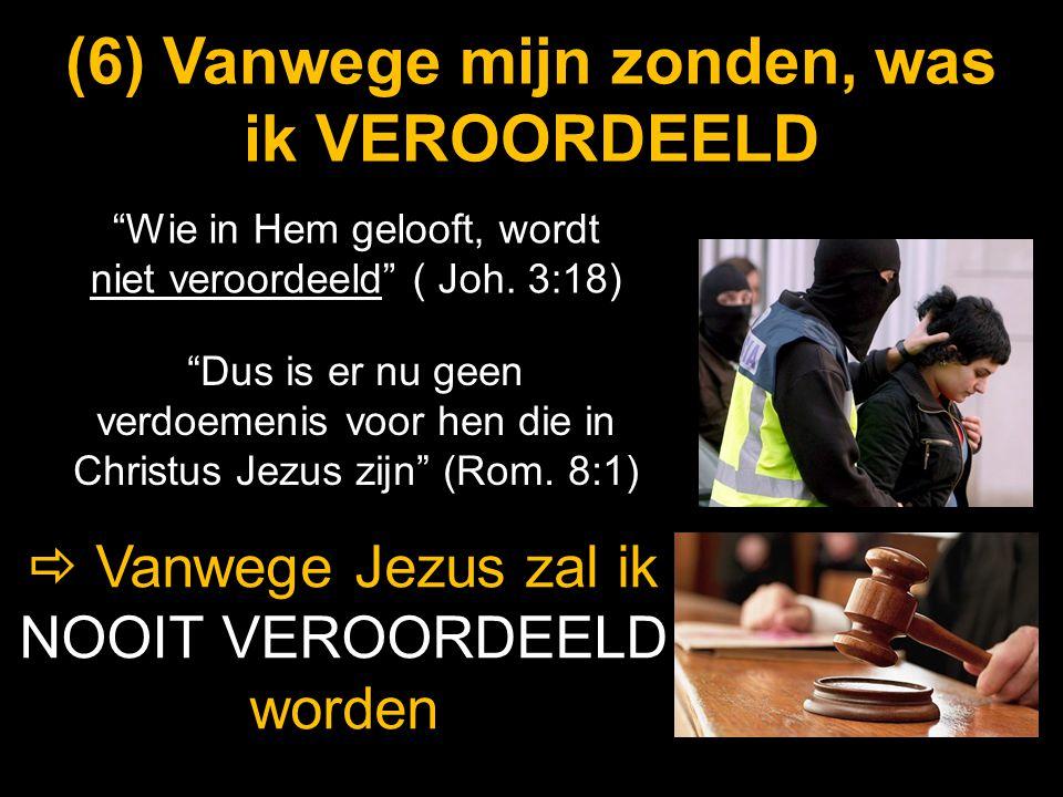 """(6) (6) Vanwege mijn zonden, was ik VEROORDEELD """"Wie in Hem gelooft, wordt niet veroordeeld"""" ( Joh. 3:18)   Vanwege Jezus zal ik NOOIT VEROORDEELD w"""