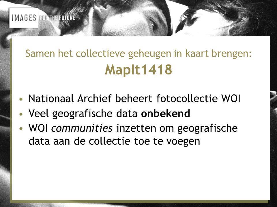 Samen het collectieve geheugen in kaart brengen: MapIt1418 •Nationaal Archief beheert fotocollectie WOI •Veel geografische data onbekend •WOI communities inzetten om geografische data aan de collectie toe te voegen