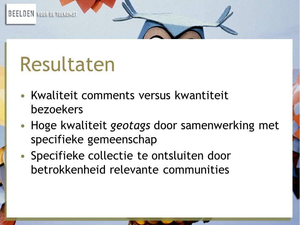 Resultaten •Kwaliteit comments versus kwantiteit bezoekers •Hoge kwaliteit geotags door samenwerking met specifieke gemeenschap •Specifieke collectie te ontsluiten door betrokkenheid relevante communities