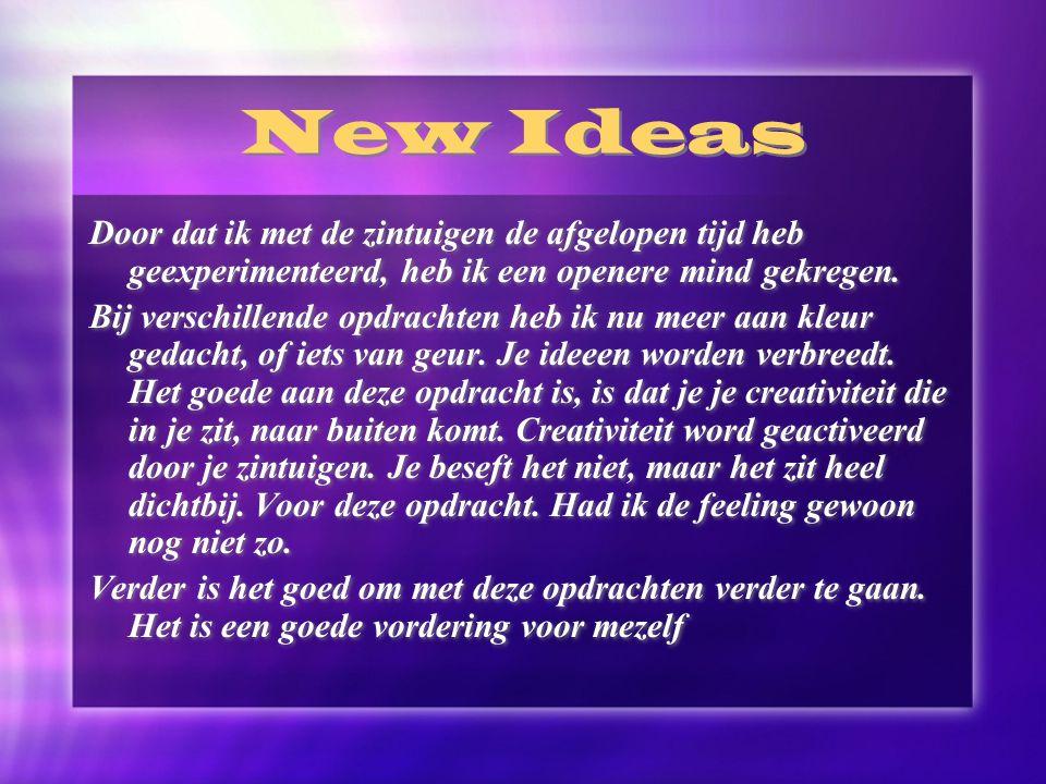 New Ideas Door dat ik met de zintuigen de afgelopen tijd heb geexperimenteerd, heb ik een openere mind gekregen. Bij verschillende opdrachten heb ik n