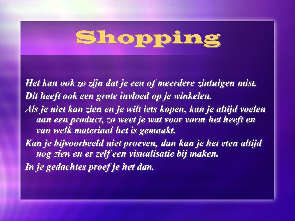 Shopping Het kan ook zo zijn dat je een of meerdere zintuigen mist. Dit heeft ook een grote invloed op je winkelen. Als je niet kan zien en je wilt ie