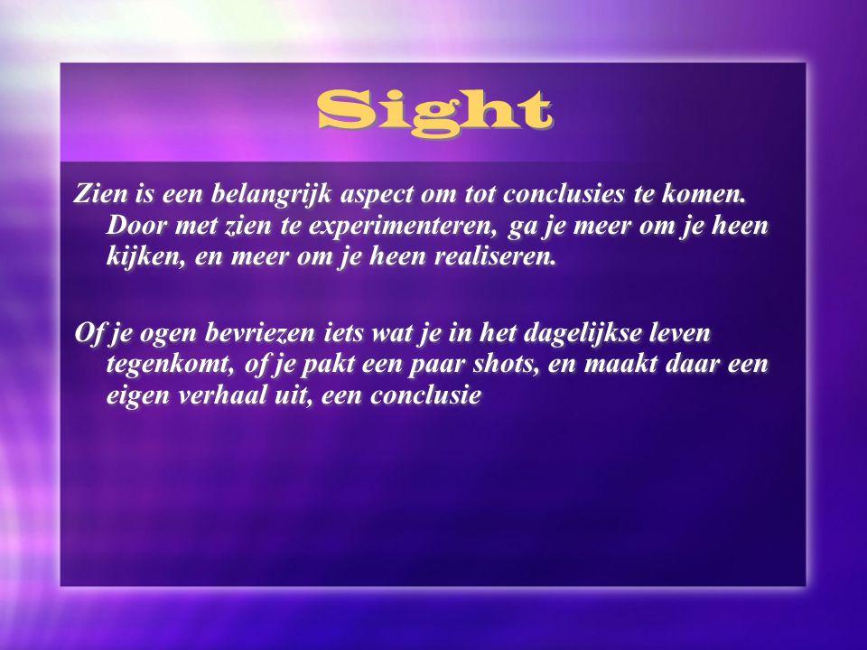 Sight Zien is een belangrijk aspect om tot conclusies te komen. Door met zien te experimenteren, ga je meer om je heen kijken, en meer om je heen real