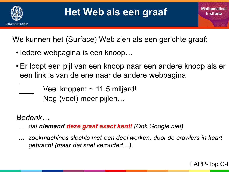 Het Web als een graaf Mathematical Institute LAPP-Top C-I We kunnen het (Surface) Web zien als een gerichte graaf: •Iedere webpagina is een knoop… •Er loopt een pijl van een knoop naar een andere knoop als er een link is van de ene naar de andere webpagina Veel knopen: ~ 11.5 miljard.