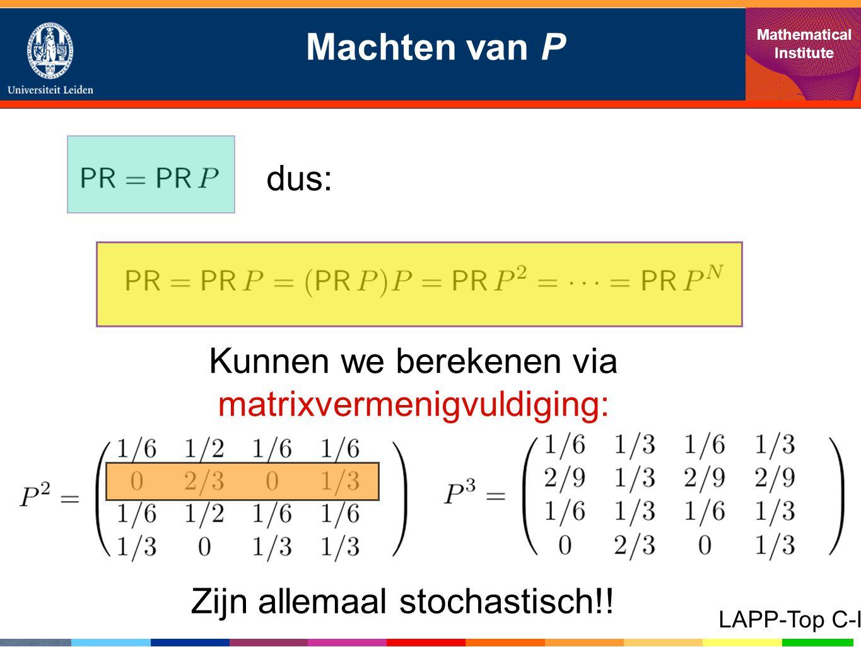 Machten van P Mathematical Institute LAPP-Top C-I dus: Kunnen we berekenen via matrixvermenigvuldiging: Zijn allemaal stochastisch!!