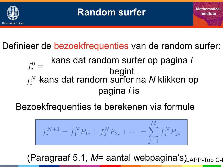 Random surfer Mathematical Institute LAPP-Top C-I Definieer de bezoekfrequenties van de random surfer: kans dat random surfer op pagina i begint kans dat random surfer na N klikken op pagina i is Bezoekfrequenties te berekenen via formule (Paragraaf 5.1, M= aantal webpagina's)