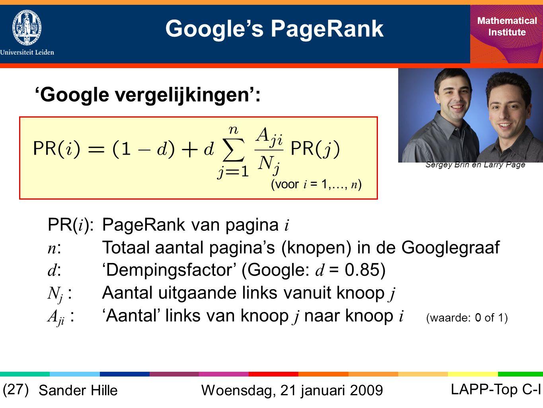 Google's PageRank Mathematical Institute LAPP-Top C-I(27) Sander Hille 'Google vergelijkingen': Sergey Brin en Larry Page (voor i = 1,…, n ) n :Totaal aantal pagina's (knopen) in de Googlegraaf d :'Dempingsfactor' (Google: d = 0.85) N j :Aantal uitgaande links vanuit knoop j A ji :'Aantal' links van knoop j naar knoop i (waarde: 0 of 1) PR( i ):PageRank van pagina i Woensdag, 21 januari 2009
