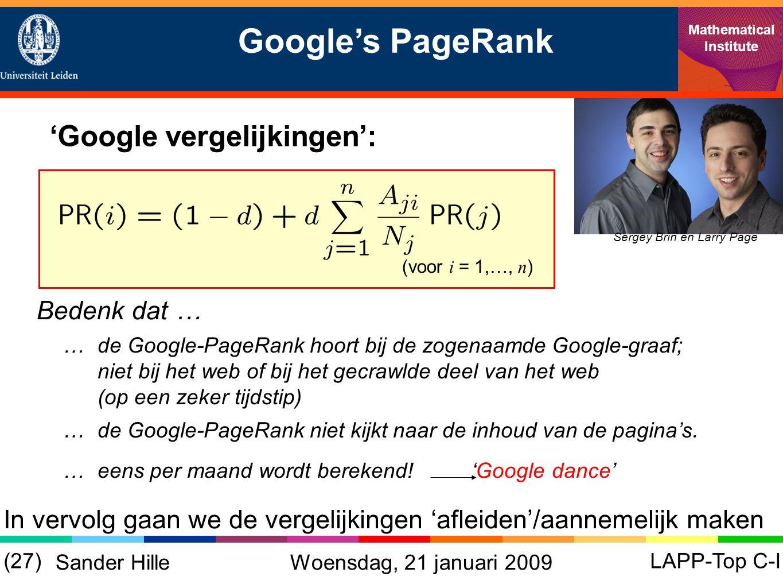 Google's PageRank Mathematical Institute LAPP-Top C-I(27) Sander Hille 'Google vergelijkingen': Sergey Brin en Larry Page (voor i = 1,…, n ) Bedenk dat … … de Google-PageRank hoort bij de zogenaamde Google-graaf; niet bij het web of bij het gecrawlde deel van het web (op een zeker tijdstip) … de Google-PageRank niet kijkt naar de inhoud van de pagina's.