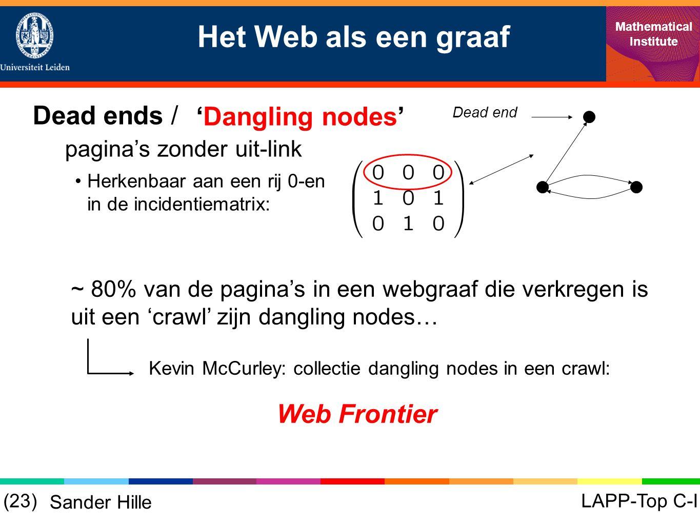 Het Web als een graaf Mathematical Institute LAPP-Top C-I(23) Sander Hille 'Dangling nodes' Dead ends / pagina's zonder uit-link Dead end •Herkenbaar aan een rij 0-en in de incidentiematrix: ~ 80% van de pagina's in een webgraaf die verkregen is uit een 'crawl' zijn dangling nodes… Kevin McCurley: collectie dangling nodes in een crawl: Web Frontier