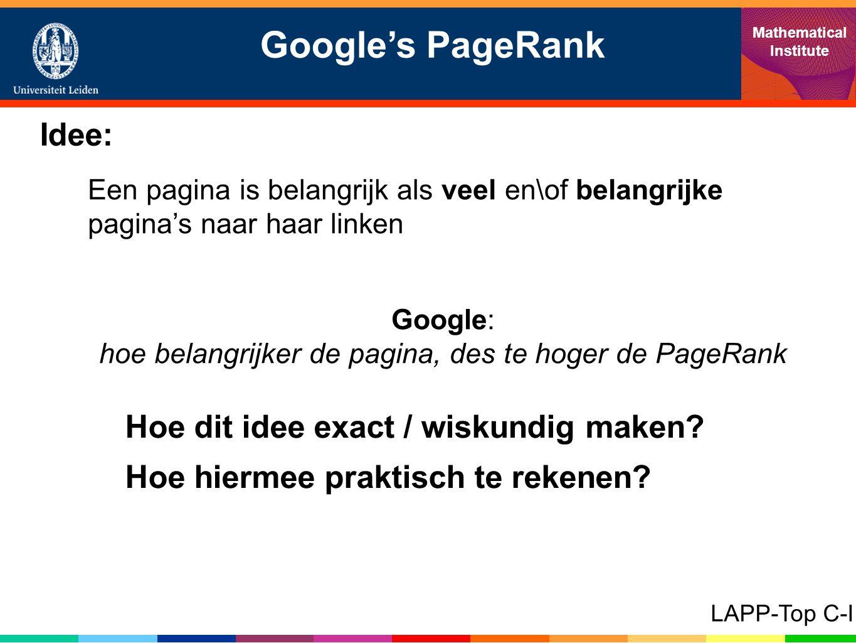 Google's PageRank Mathematical Institute LAPP-Top C-I Idee: Een pagina is belangrijk als veel en\of belangrijke pagina's naar haar linken Google: hoe belangrijker de pagina, des te hoger de PageRank Hoe dit idee exact / wiskundig maken.