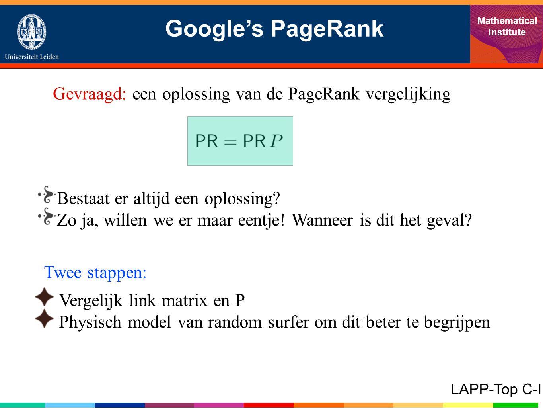 Google's PageRank Mathematical Institute LAPP-Top C-I Gevraagd: een oplossing van de PageRank vergelijking Bestaat er altijd een oplossing.