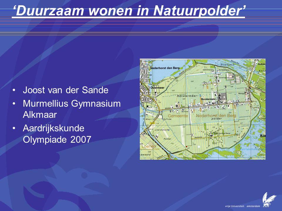 'Duurzaam wonen in Natuurpolder' •Joost van der Sande •Murmellius Gymnasium Alkmaar •Aardrijkskunde Olympiade 2007