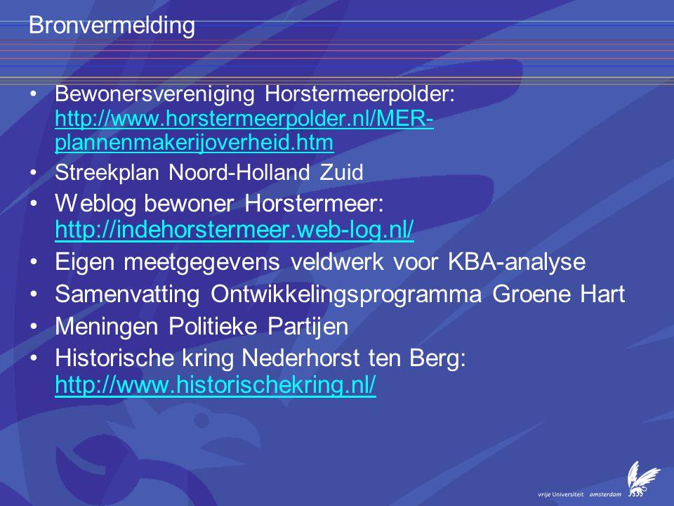 Bronvermelding •Bewonersvereniging Horstermeerpolder: http://www.horstermeerpolder.nl/MER- plannenmakerijoverheid.htm http://www.horstermeerpolder.nl/MER- plannenmakerijoverheid.htm •Streekplan Noord-Holland Zuid •Weblog bewoner Horstermeer: http://indehorstermeer.web-log.nl/ http://indehorstermeer.web-log.nl/ •Eigen meetgegevens veldwerk voor KBA-analyse •Samenvatting Ontwikkelingsprogramma Groene Hart •Meningen Politieke Partijen •Historische kring Nederhorst ten Berg: http://www.historischekring.nl/ http://www.historischekring.nl/