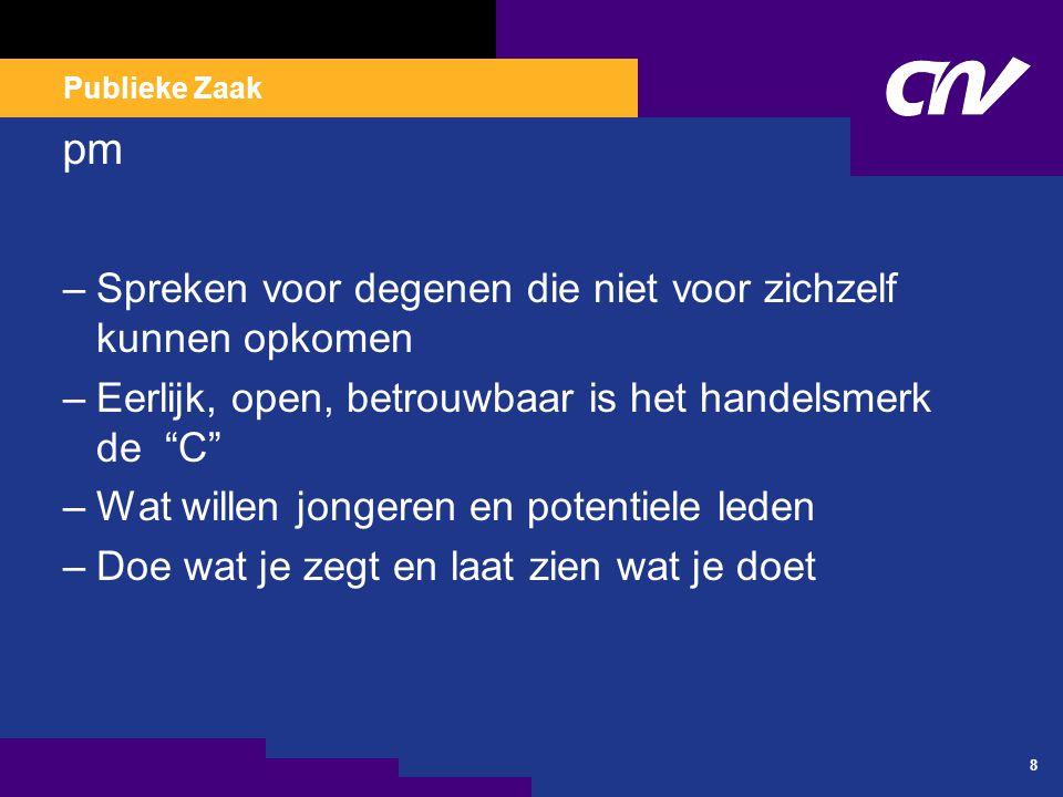 Publieke Zaak 8 pm –Spreken voor degenen die niet voor zichzelf kunnen opkomen –Eerlijk, open, betrouwbaar is het handelsmerk de C –Wat willen jongeren en potentiele leden –Doe wat je zegt en laat zien wat je doet