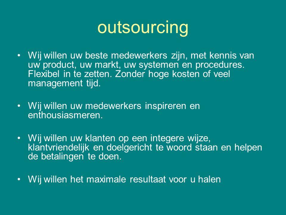 outsourcing •Wij willen uw beste medewerkers zijn, met kennis van uw product, uw markt, uw systemen en procedures.