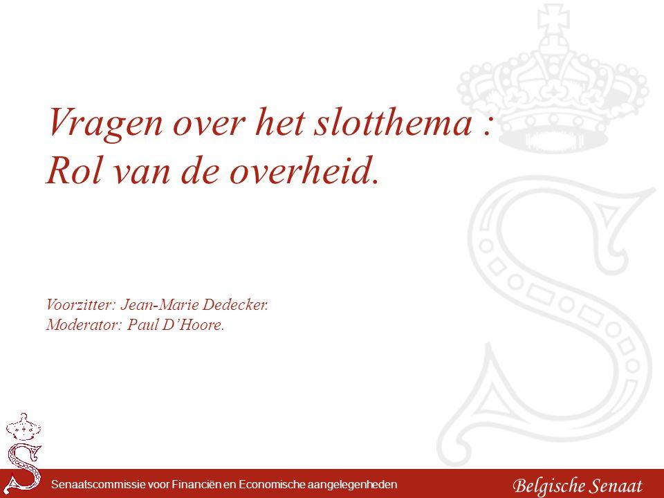 Belgische Senaat Senaatscommissie voor Financiën en Economische aangelegenheden Vragen over het slotthema : Rol van de overheid. Voorzitter: Jean-Mari