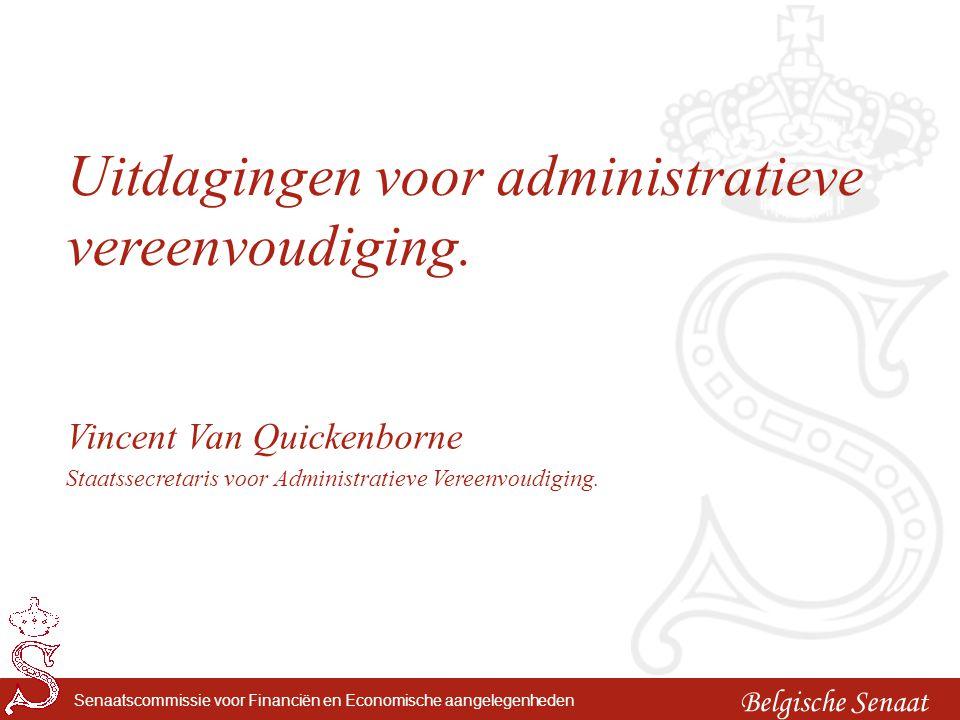 Belgische Senaat Senaatscommissie voor Financiën en Economische aangelegenheden Uitdagingen voor administratieve vereenvoudiging. Vincent Van Quickenb