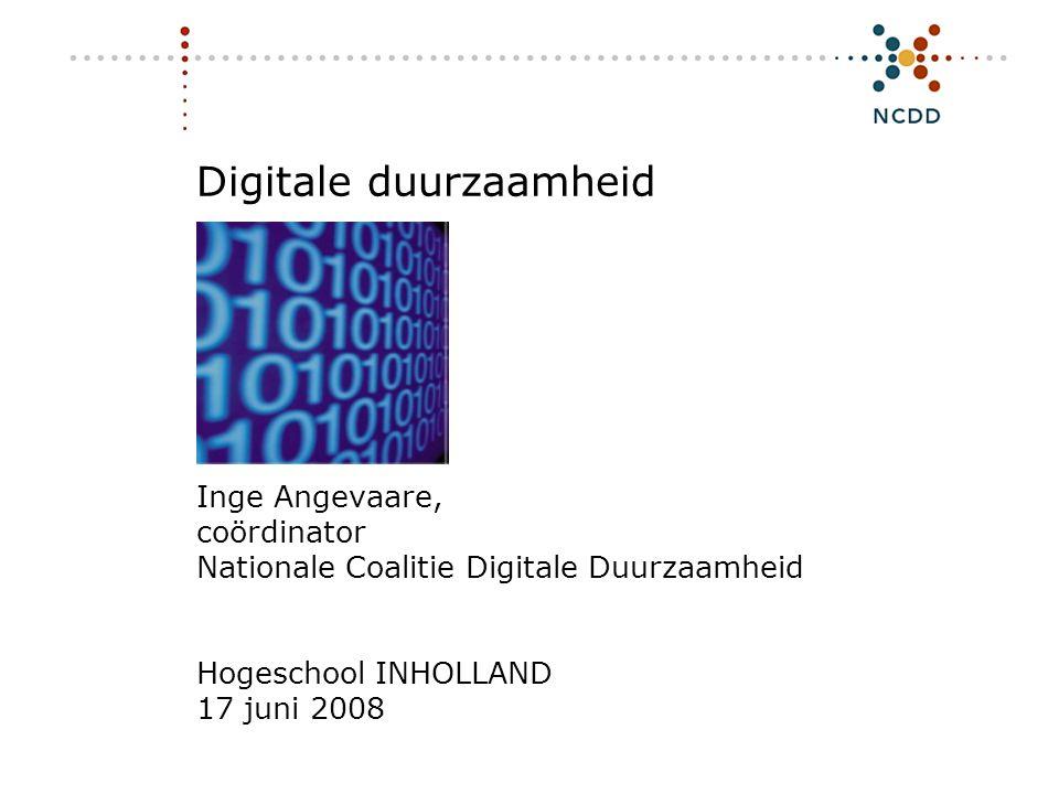 Digitale duurzaamheid Inge Angevaare, coördinator Nationale Coalitie Digitale Duurzaamheid Hogeschool INHOLLAND 17 juni 2008