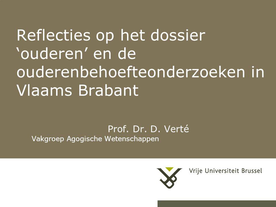 Reflecties op het dossier 'ouderen' en de ouderenbehoefteonderzoeken in Vlaams Brabant Prof. Dr. D. Verté Vakgroep Agogische Wetenschappen