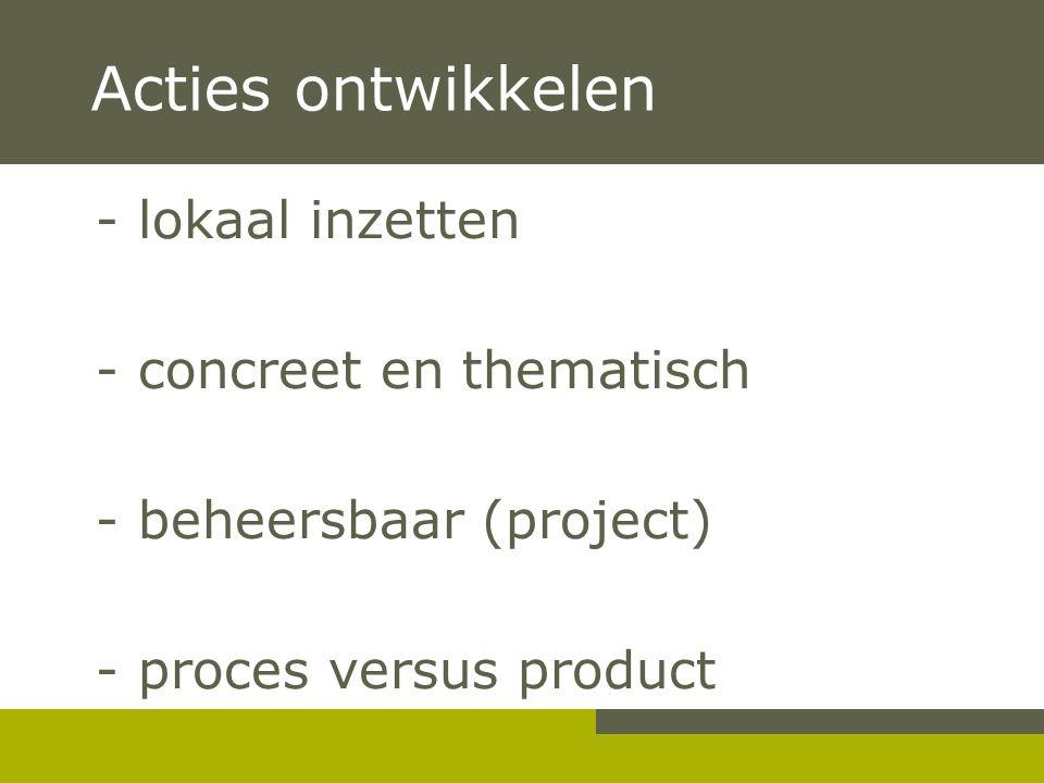 Acties ontwikkelen - lokaal inzetten - concreet en thematisch - beheersbaar (project) - proces versus product -