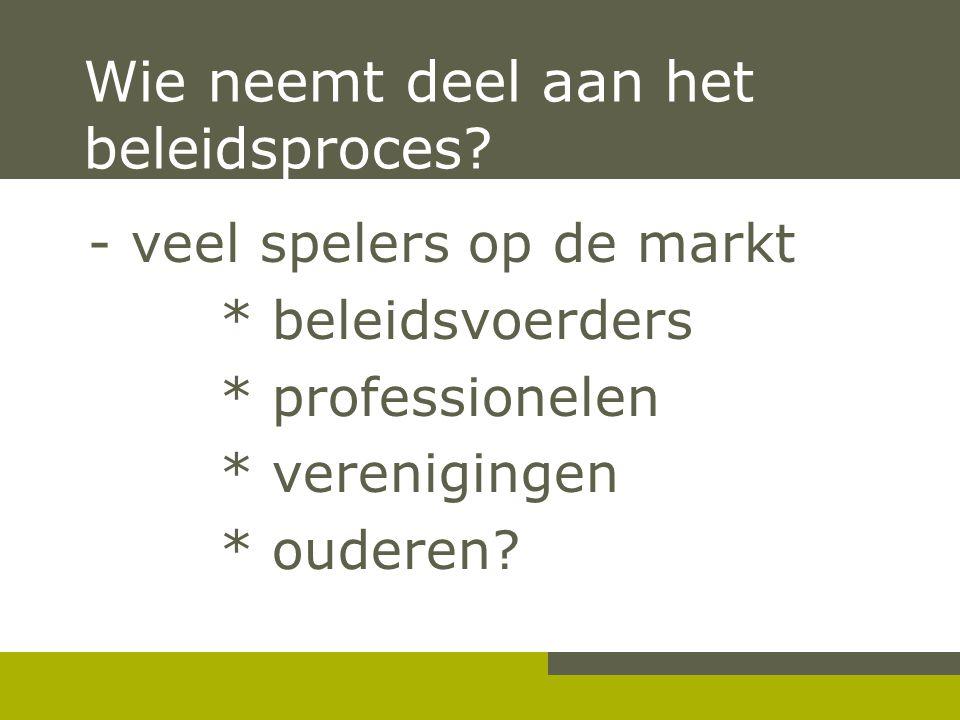 Wie neemt deel aan het beleidsproces? - veel spelers op de markt * beleidsvoerders * professionelen * verenigingen * ouderen?