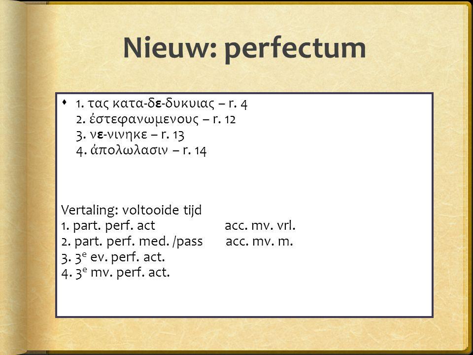 Nieuw: perfectum  1. τας κατα-δε-δυκυιας – r. 4 2.