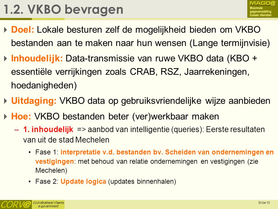 Coördinatiecel Vlaams e-government Slide 10 1.2. VKBO bevragen  Doel: Lokale besturen zelf de mogelijkheid bieden om VKBO bestanden aan te maken naar