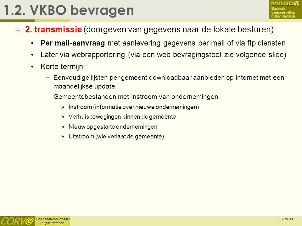 Coördinatiecel Vlaams e-government Slide 11 1.2. VKBO bevragen –2. transmissie (doorgeven van gegevens naar de lokale besturen): • Per mail-aanvraag m