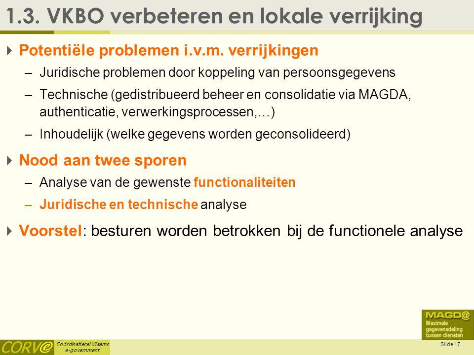 Coördinatiecel Vlaams e-government Slide 17 1.3. VKBO verbeteren en lokale verrijking  Potentiële problemen i.v.m. verrijkingen –Juridische problemen